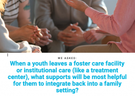 """images shows text that reads: """"When a youth leaves a foster care facility or institutional care (like a treatment center), what supports will be most helpful for them to integrate back into a family setting?"""