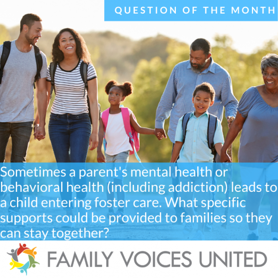 image show text that reads: Sometimes a parent's mental or behavioral health (including addiction) leads to a child entering foster care. What specific type of supportive services could be provided to families to better help them remain together?